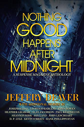 Nothing Good Happens After Midnight: A Suspense Magazine Anthology by Jeffery Deaver, Linwood Barclay, Rhys Bowen, Heather Graham, Alan Jacobson, Paul Kemprecos, Jon Land, John Lescroart, Kevin O'Brien, Hank Phillippi Ryan, D.P. Lyle, Joseph Badal, Shannon Kirk